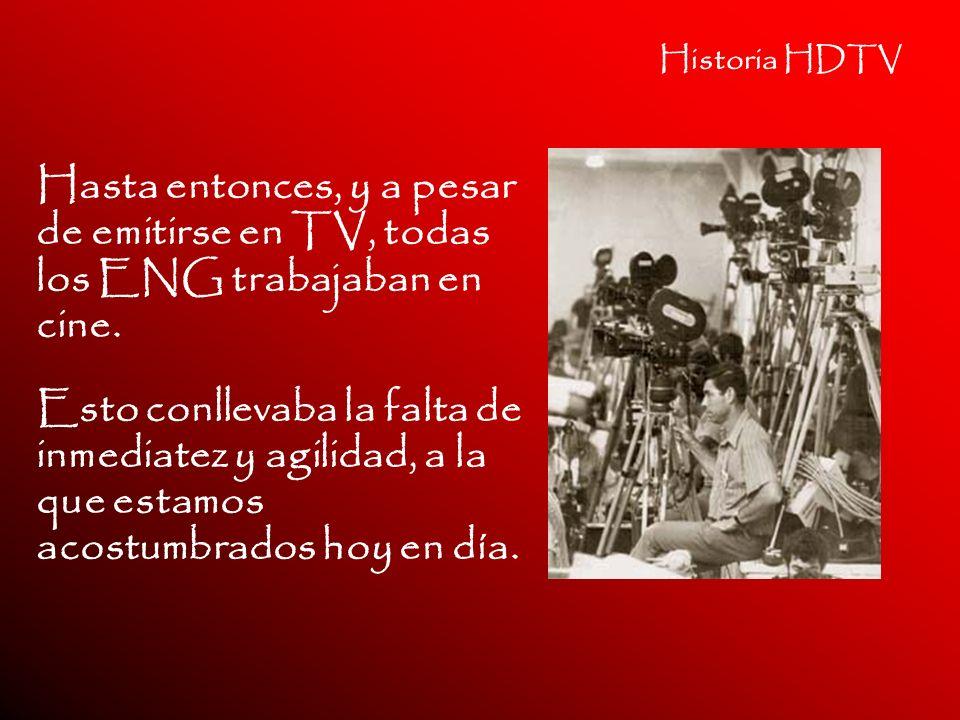 Historia HDTV Hasta entonces, y a pesar de emitirse en TV, todas los ENG trabajaban en cine.