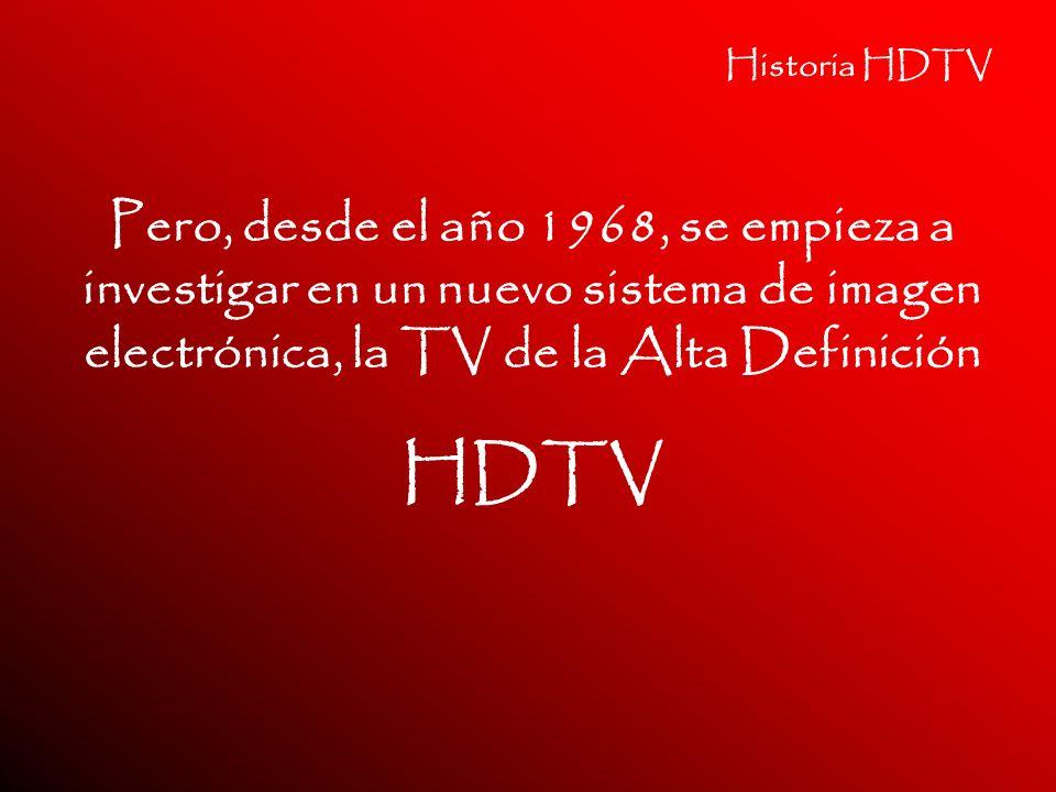 Historia HDTV Pero, desde el año 1968, se empieza a investigar en un nuevo sistema de imagen electrónica, la TV de la Alta Definición.