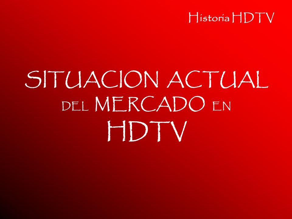 Historia HDTV SITUACION ACTUAL DEL MERCADO EN HDTV
