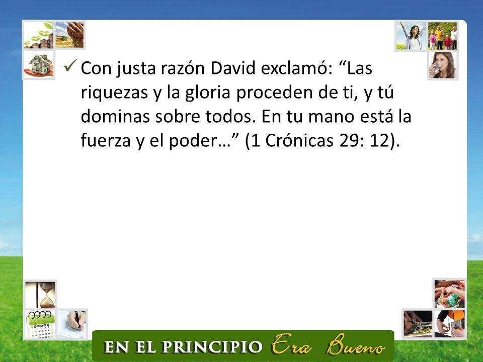 Con justa razón David exclamó: Las riquezas y la gloria proceden de ti, y tú dominas sobre todos.