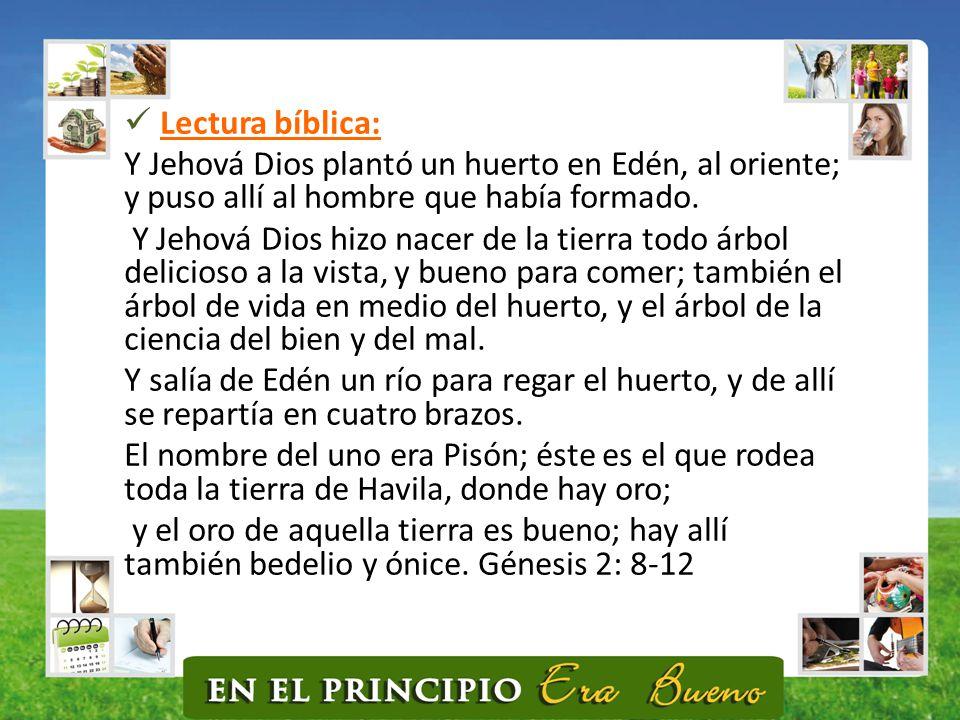 Lectura bíblica: Y Jehová Dios plantó un huerto en Edén, al oriente; y puso allí al hombre que había formado.