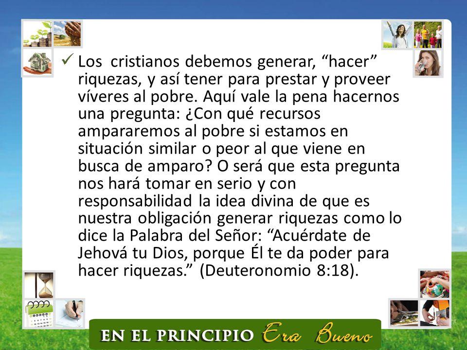 Los cristianos debemos generar, hacer riquezas, y así tener para prestar y proveer víveres al pobre.