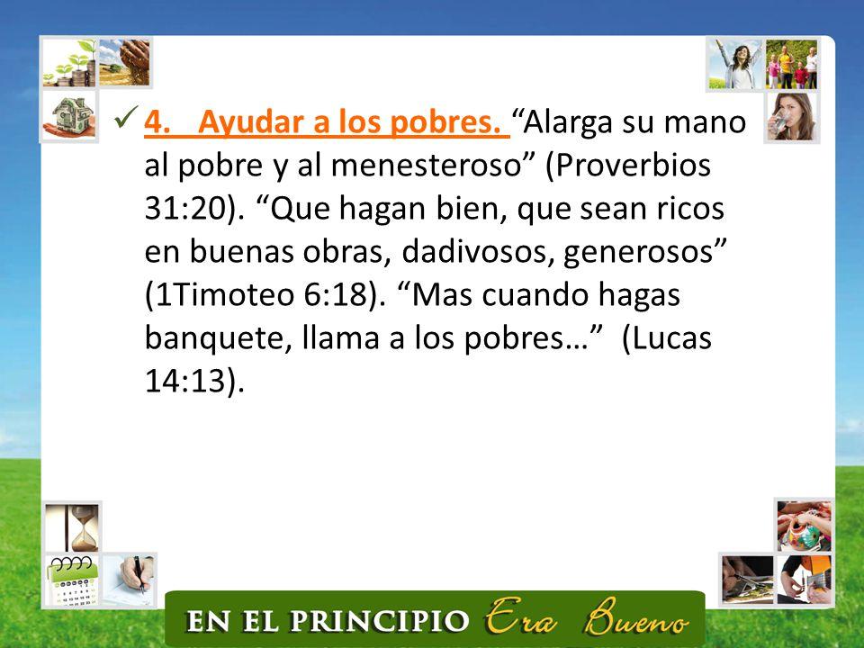4. Ayudar a los pobres. Alarga su mano al pobre y al menesteroso (Proverbios 31:20).