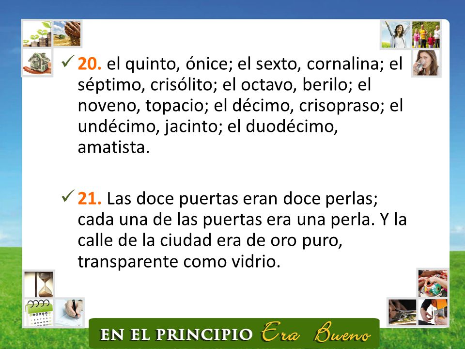 20. el quinto, ónice; el sexto, cornalina; el séptimo, crisólito; el octavo, berilo; el noveno, topacio; el décimo, crisopraso; el undécimo, jacinto; el duodécimo, amatista.