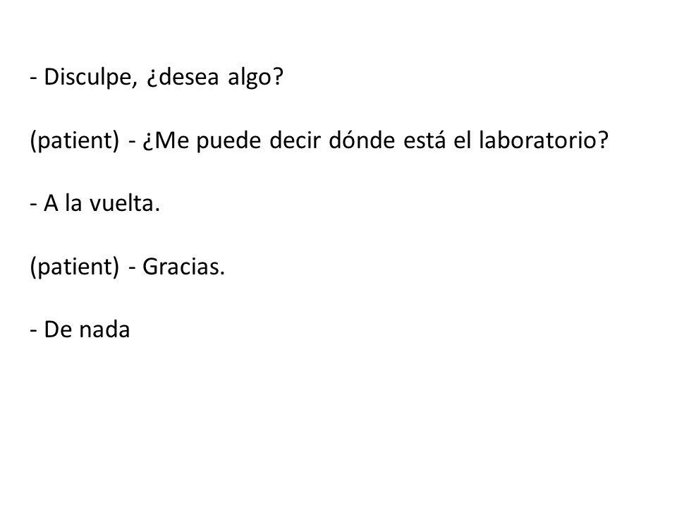 - Disculpe, ¿desea algo (patient) - ¿Me puede decir dónde está el laboratorio - A la vuelta. (patient) - Gracias.