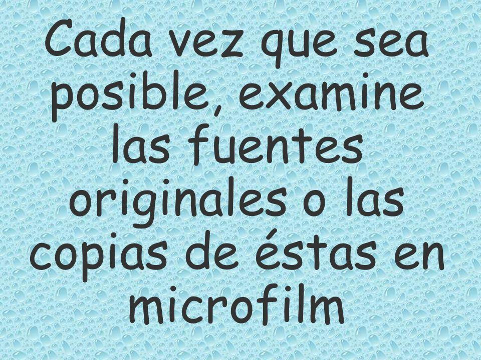 Cada vez que sea posible, examine las fuentes originales o las copias de éstas en microfilm