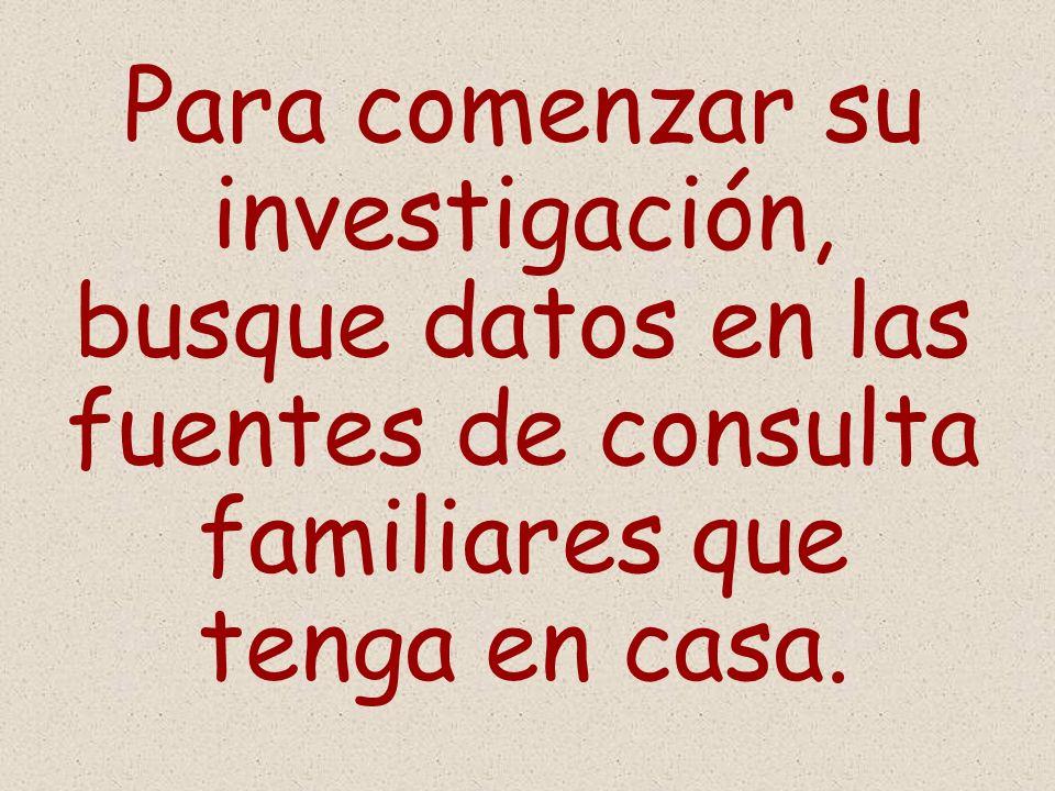 Para comenzar su investigación, busque datos en las fuentes de consulta familiares que tenga en casa.