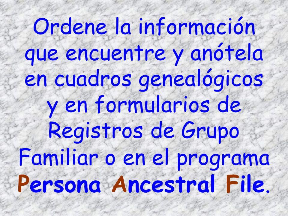 Ordene la información que encuentre y anótela en cuadros genealógicos y en formularios de Registros de Grupo Familiar o en el programa Persona Ancestral File.