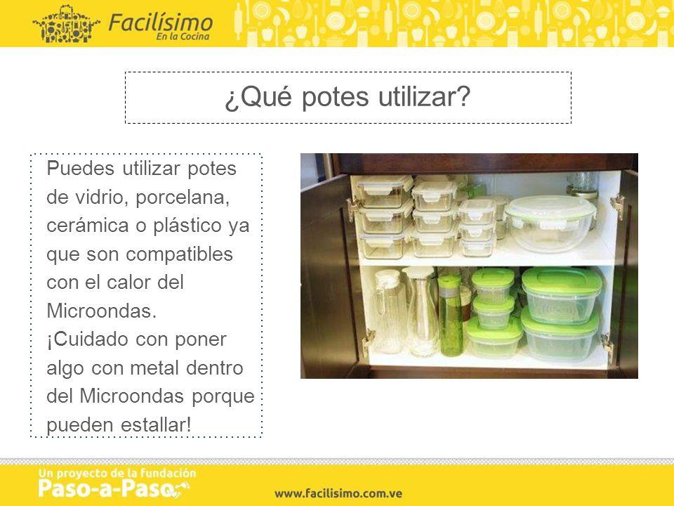 ¿Qué potes utilizar Puedes utilizar potes de vidrio, porcelana, cerámica o plástico ya que son compatibles con el calor del Microondas.