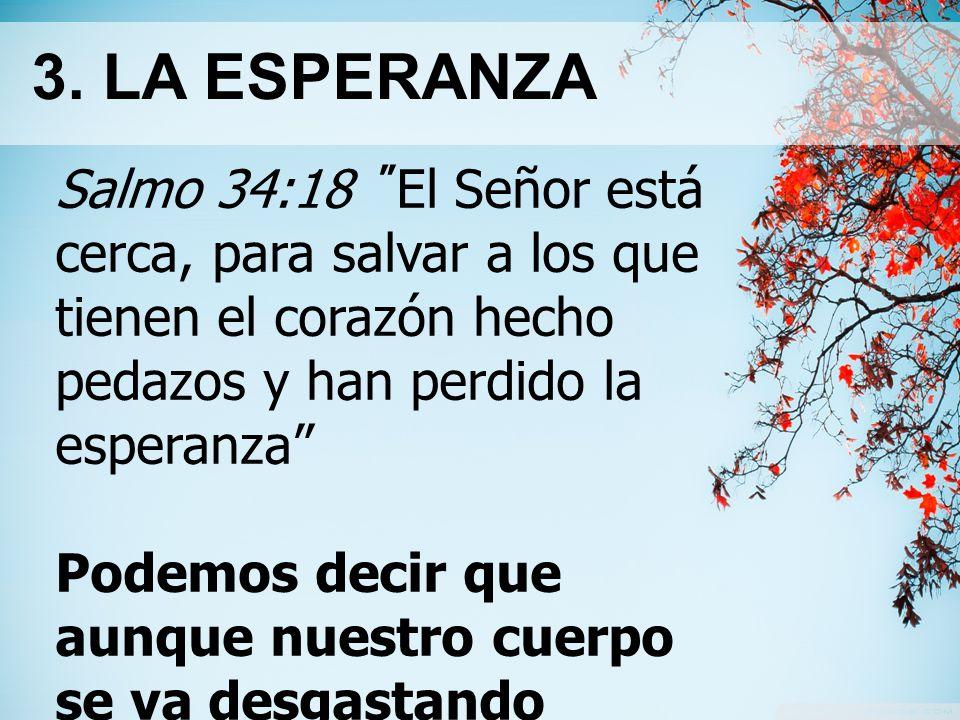 3. LA ESPERANZA Salmo 34:18 El Señor está cerca, para salvar a los que tienen el corazón hecho pedazos y han perdido la esperanza