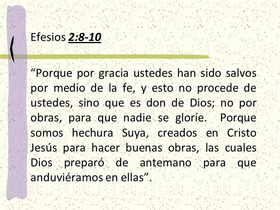 Efesios 2:8-10 Porque por gracia ustedes han sido salvos por medio de la fe, y esto no procede de ustedes, sino que es don de Dios; no por obras, para que nadie se gloríe.