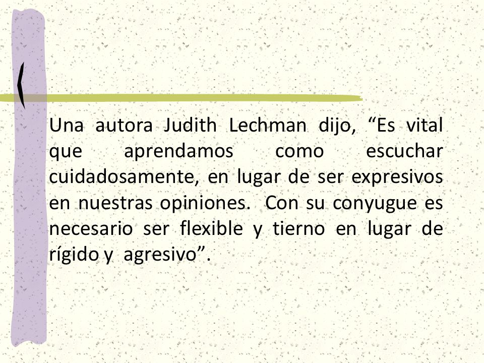 Una autora Judith Lechman dijo, Es vital que aprendamos como escuchar cuidadosamente, en lugar de ser expresivos en nuestras opiniones.
