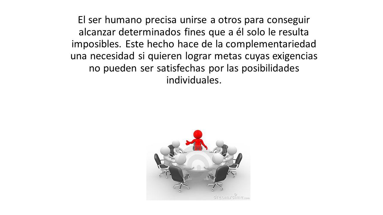 El ser humano precisa unirse a otros para conseguir alcanzar determinados fines que a él solo le resulta imposibles.