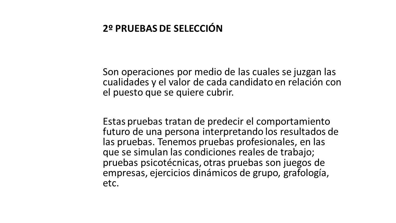 2º PRUEBAS DE SELECCIÓN Son operaciones por medio de las cuales se juzgan las cualidades y el valor de cada candidato en relación con el puesto que se quiere cubrir.