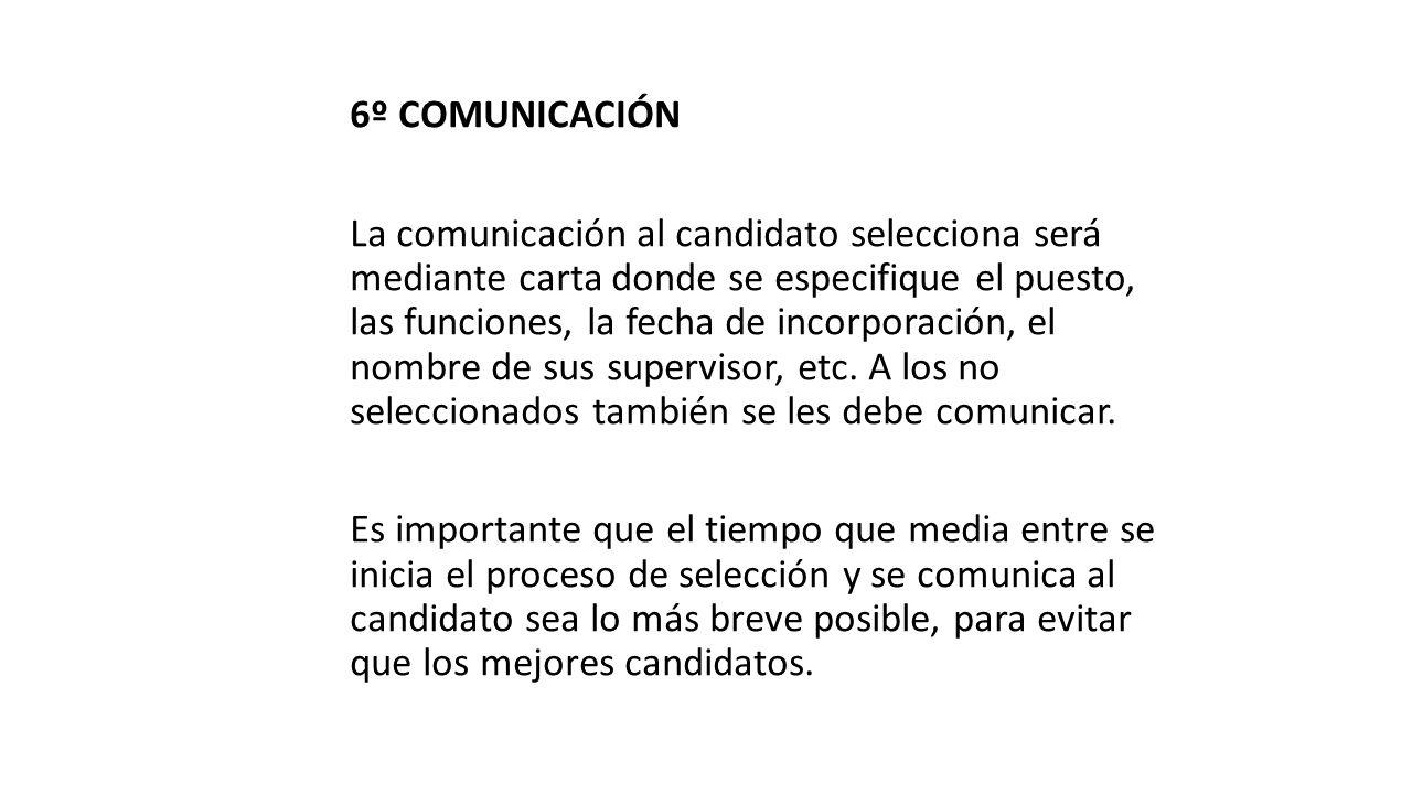 6º COMUNICACIÓN La comunicación al candidato selecciona será mediante carta donde se especifique el puesto, las funciones, la fecha de incorporación, el nombre de sus supervisor, etc.
