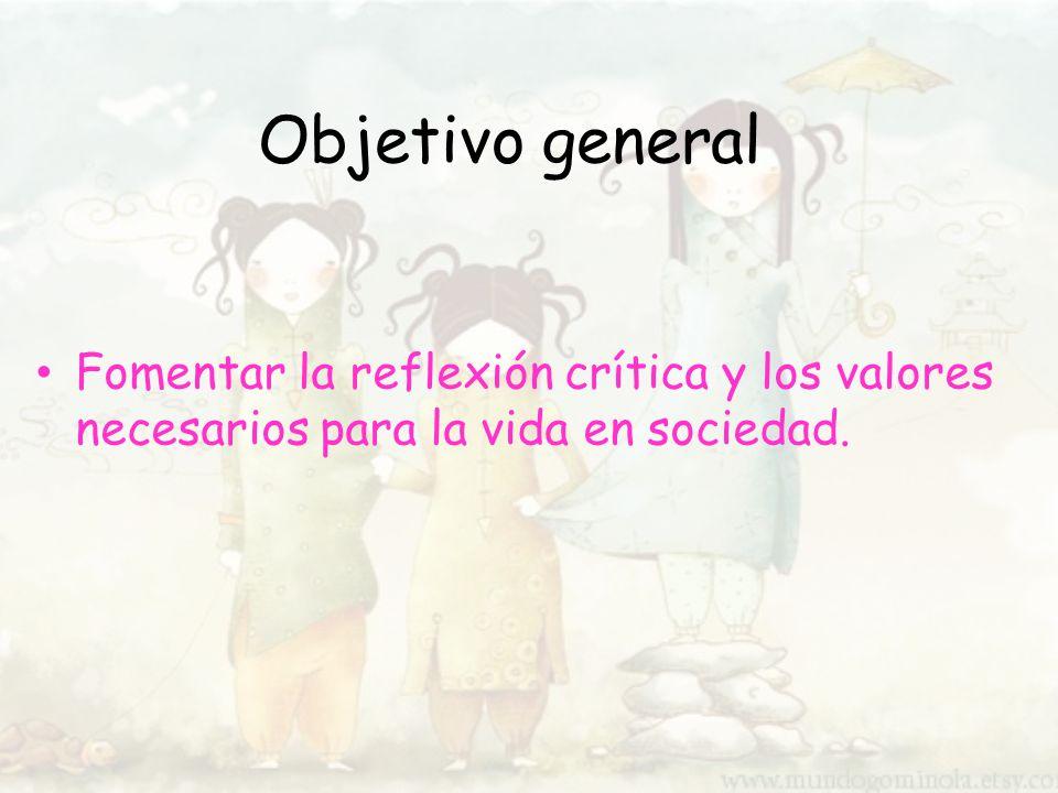 Objetivo general Fomentar la reflexión crítica y los valores necesarios para la vida en sociedad.