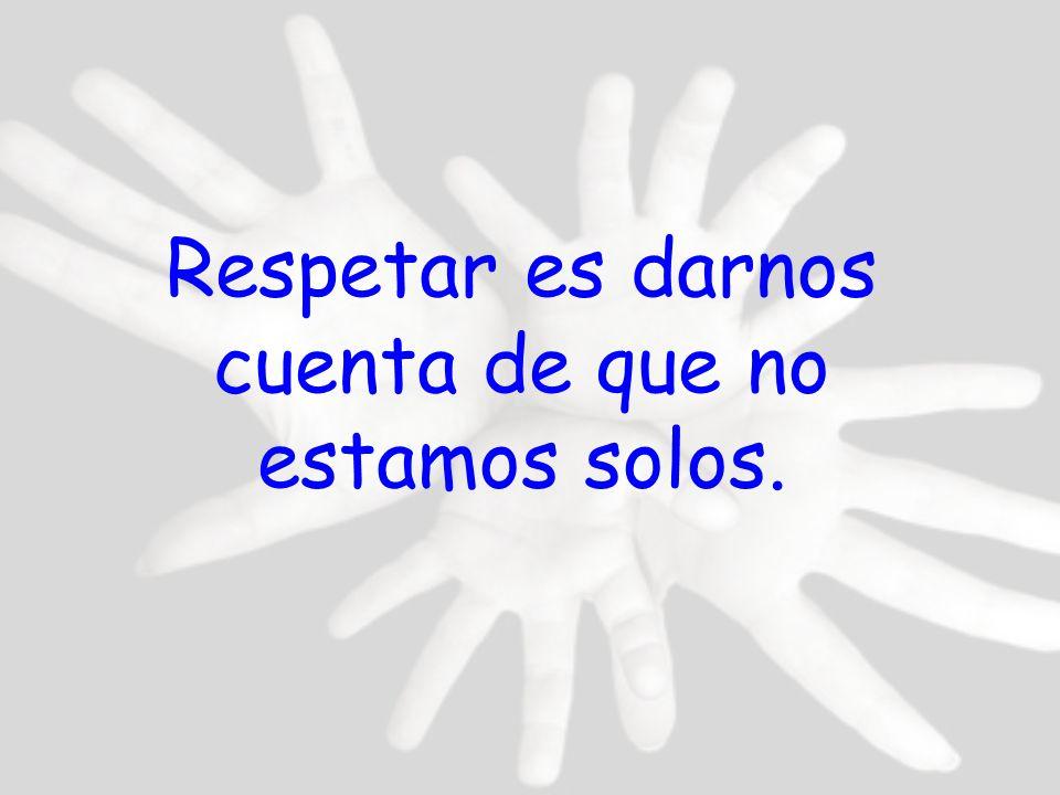 Respetar es darnos cuenta de que no estamos solos.