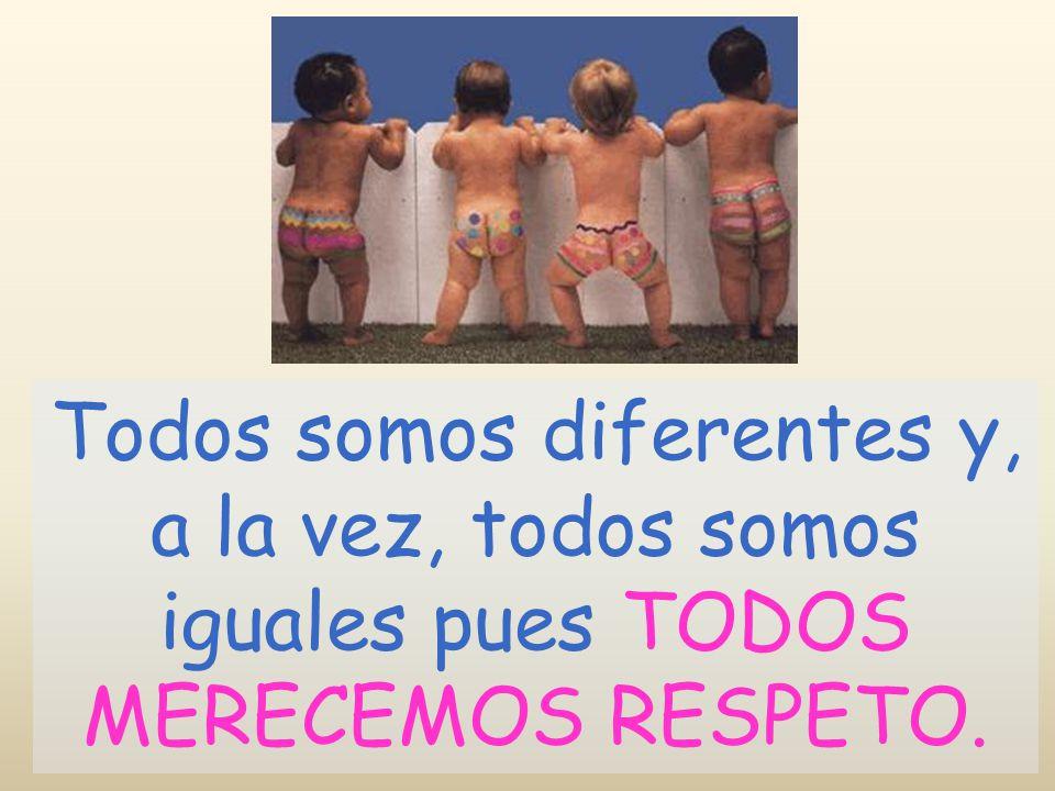 Todos somos diferentes y, a la vez, todos somos iguales pues TODOS MERECEMOS RESPETO.