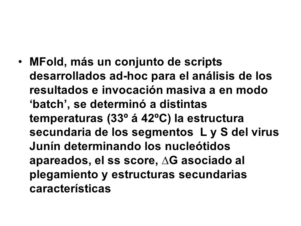 MFold, más un conjunto de scripts desarrollados ad-hoc para el análisis de los resultados e invocación masiva a en modo 'batch', se determinó a distintas temperaturas (33º á 42ºC) la estructura secundaria de los segmentos L y S del virus Junín determinando los nucleótidos apareados, el ss score, ∆G asociado al plegamiento y estructuras secundarias características
