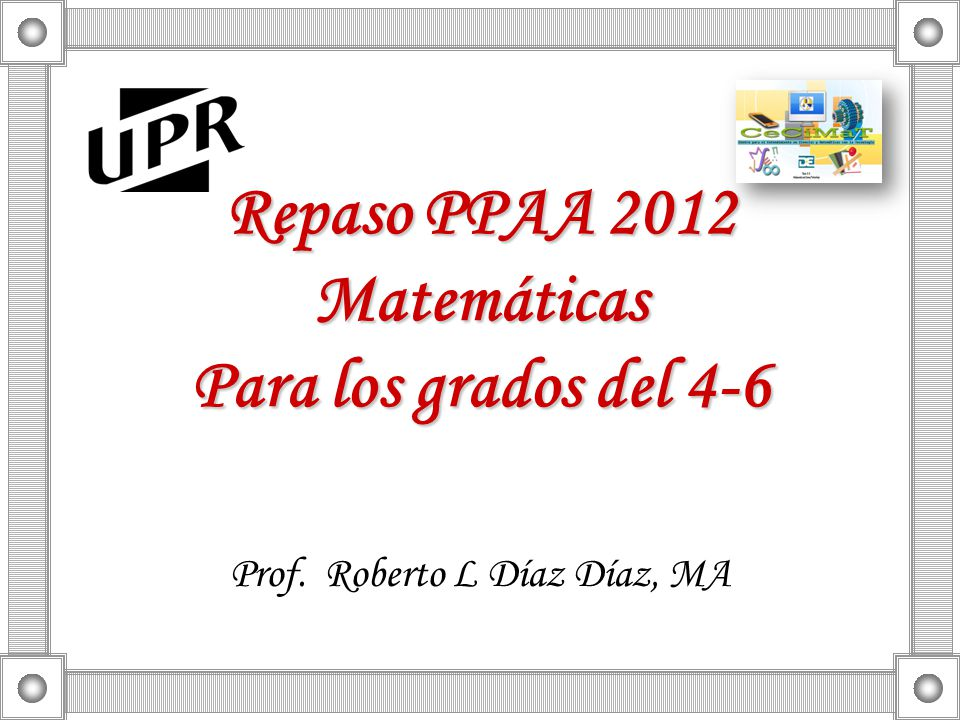 Repaso PPAA 2012 Matemáticas Para los grados del 4-6