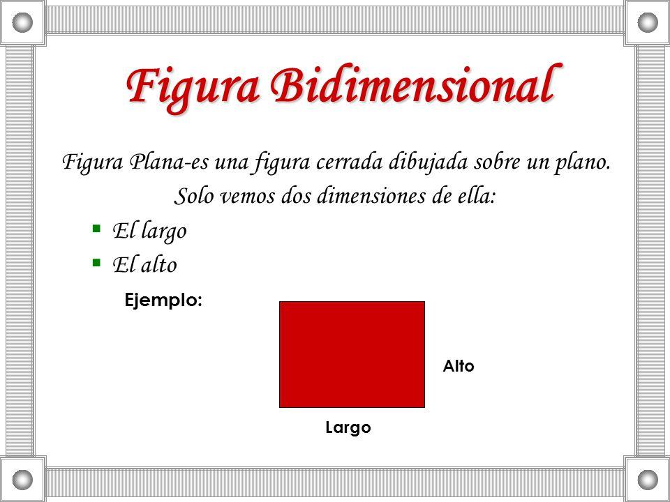 Figura Bidimensional Figura Plana-es una figura cerrada dibujada sobre un plano. Solo vemos dos dimensiones de ella: