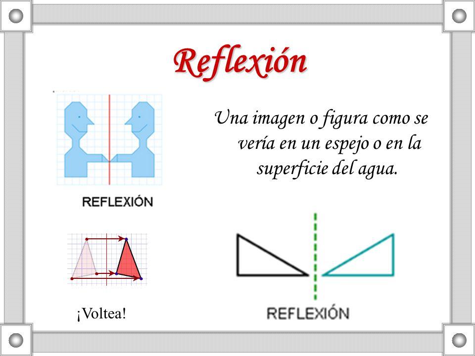 Reflexión Una imagen o figura como se vería en un espejo o en la superficie del agua. ¡Voltea!