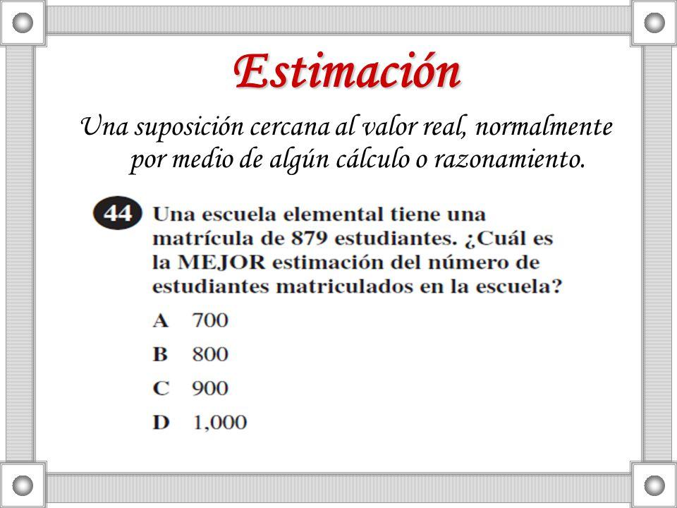 Estimación Una suposición cercana al valor real, normalmente por medio de algún cálculo o razonamiento.