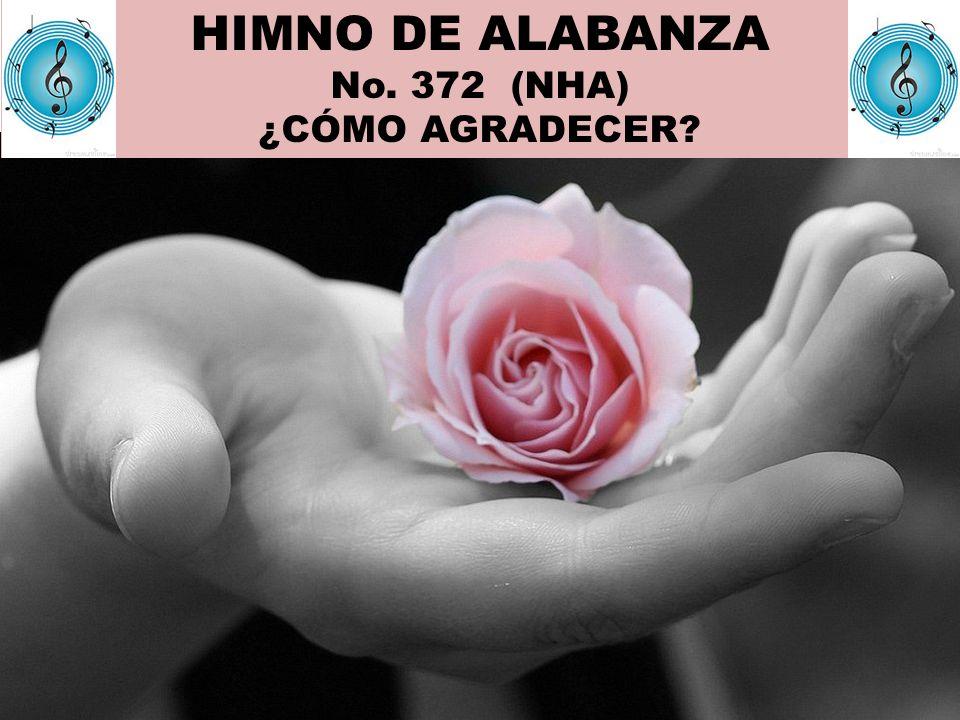 HIMNO DE ALABANZA No. 372 (NHA) ¿CÓMO AGRADECER
