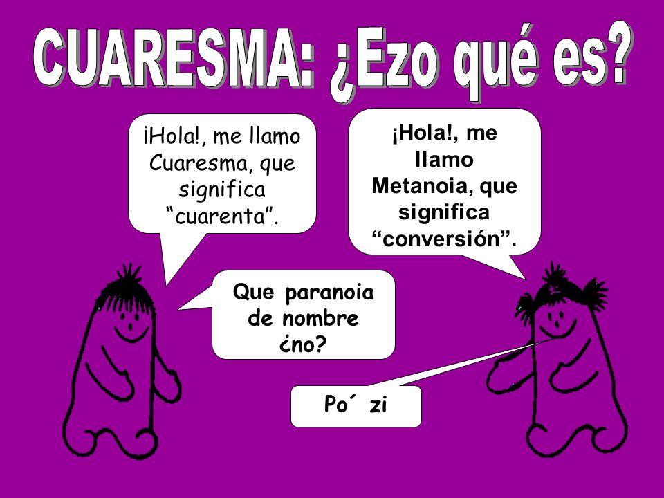 CUARESMA: ¿Ezo qué es ¡Hola!, me llamo Metanoia, que significa conversión . ¡Hola!, me llamo Cuaresma, que significa cuarenta .