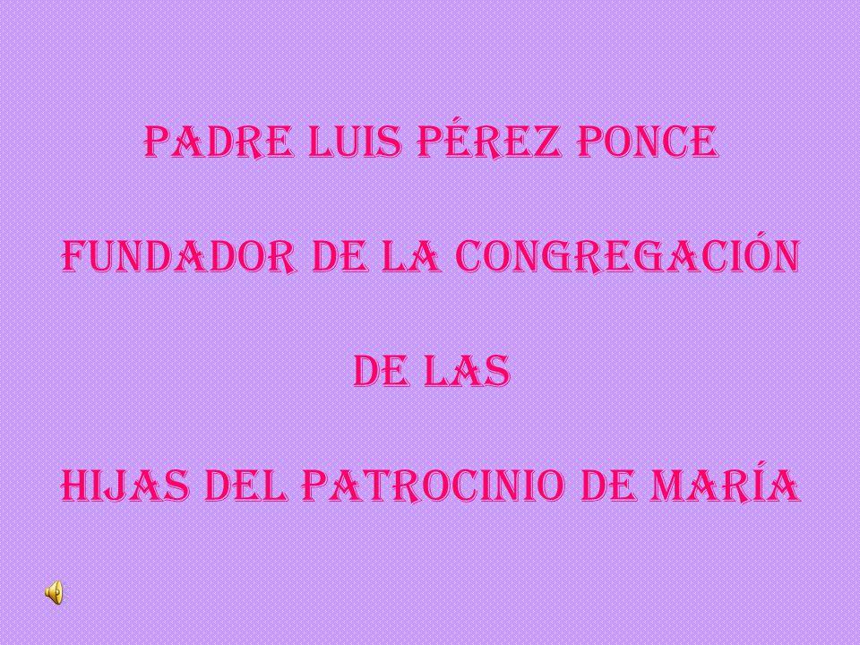 Padre Luis Pérez Ponce fundador DE LA CONGREGACIÓN de las Hijas del Patrocinio de María