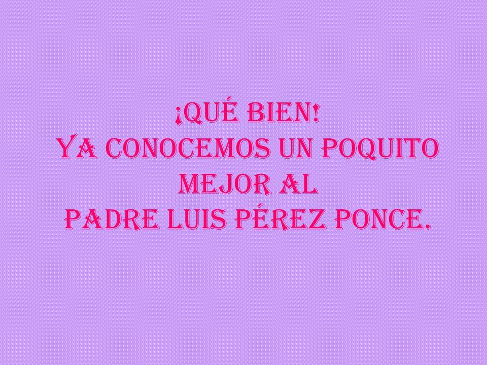 ¡Qué bien! Ya conocemos un poquito mejor al Padre Luis Pérez Ponce.
