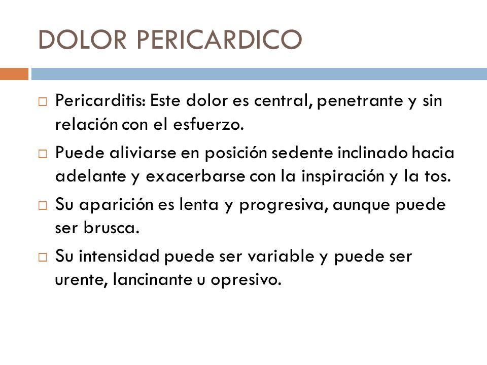 DOLOR PERICARDICO Pericarditis: Este dolor es central, penetrante y sin relación con el esfuerzo.