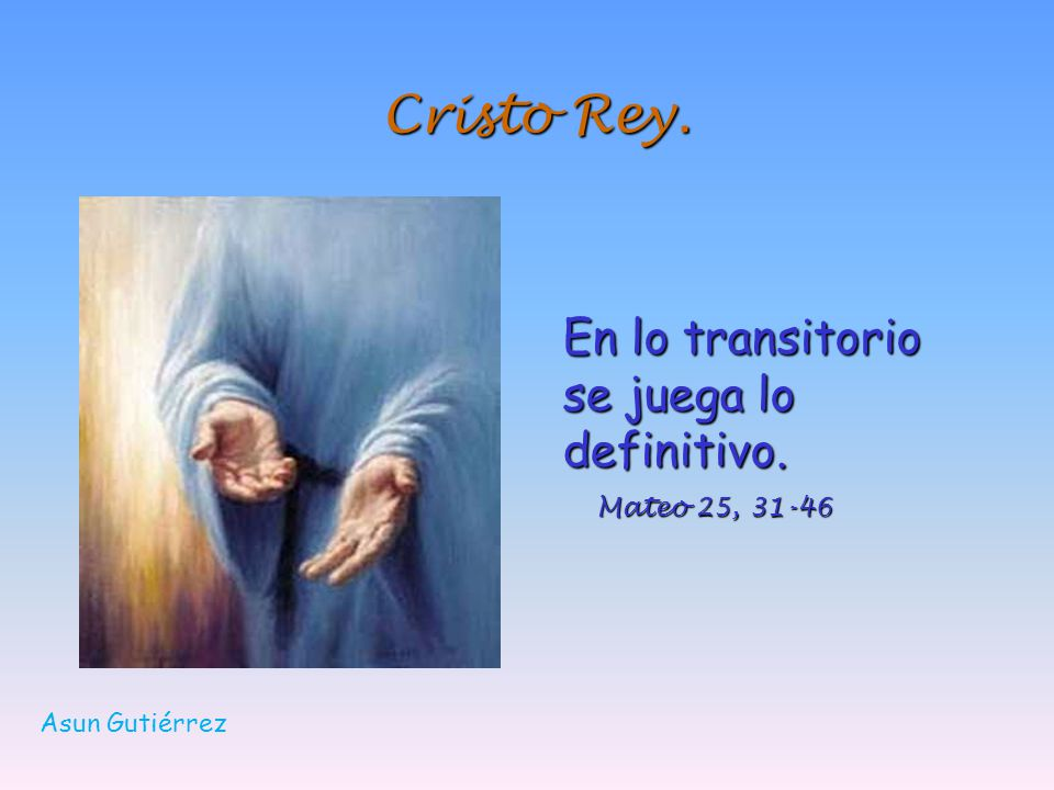 Cristo Rey. En lo transitorio se juega lo definitivo. Mateo 25, 31-46