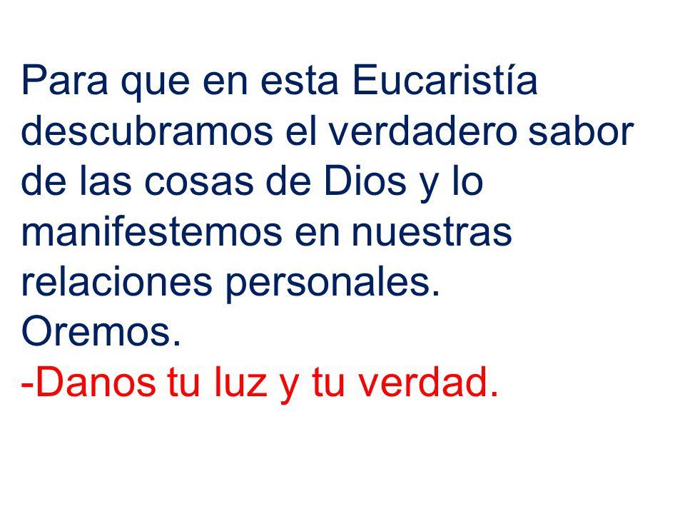 Para que en esta Eucaristía descubramos el verdadero sabor de las cosas de Dios y lo manifestemos en nuestras relaciones personales.