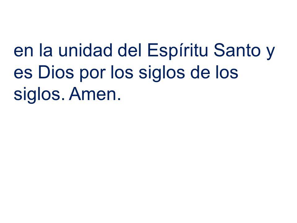 en la unidad del Espíritu Santo y es Dios por los siglos de los siglos