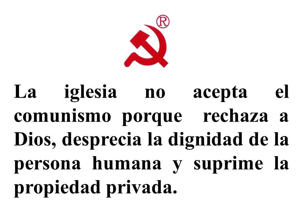 La iglesia no acepta el comunismo porque rechaza a Dios, desprecia la dignidad de la persona humana y suprime la propiedad privada.