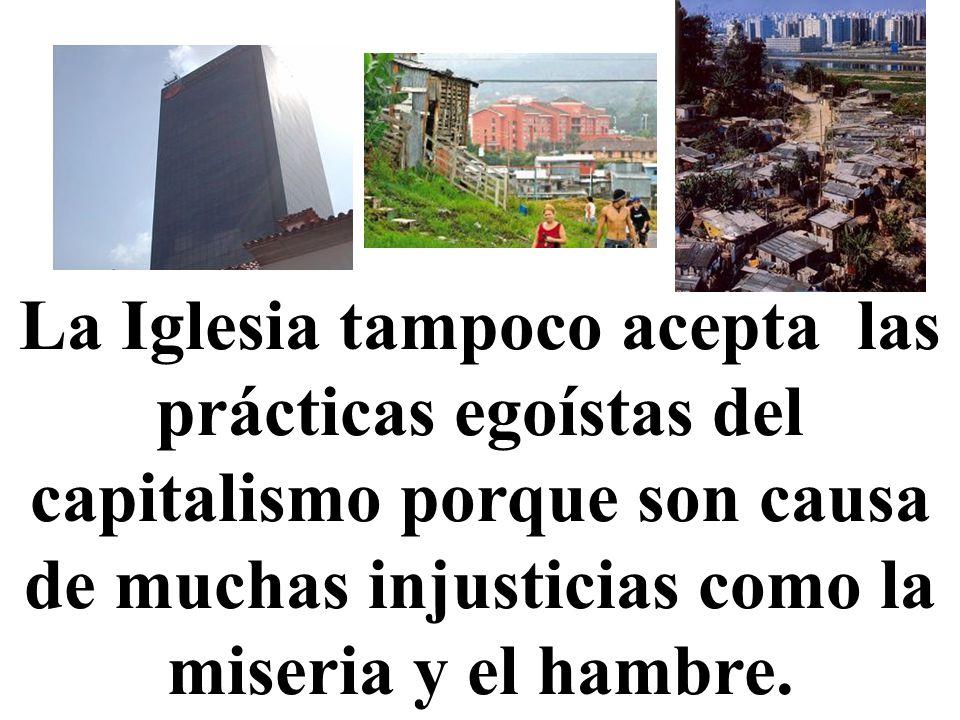 La Iglesia tampoco acepta las prácticas egoístas del capitalismo porque son causa de muchas injusticias como la miseria y el hambre.
