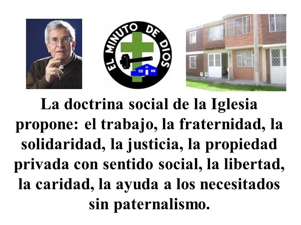 La doctrina social de la Iglesia propone: el trabajo, la fraternidad, la solidaridad, la justicia, la propiedad privada con sentido social, la libertad, la caridad, la ayuda a los necesitados sin paternalismo.