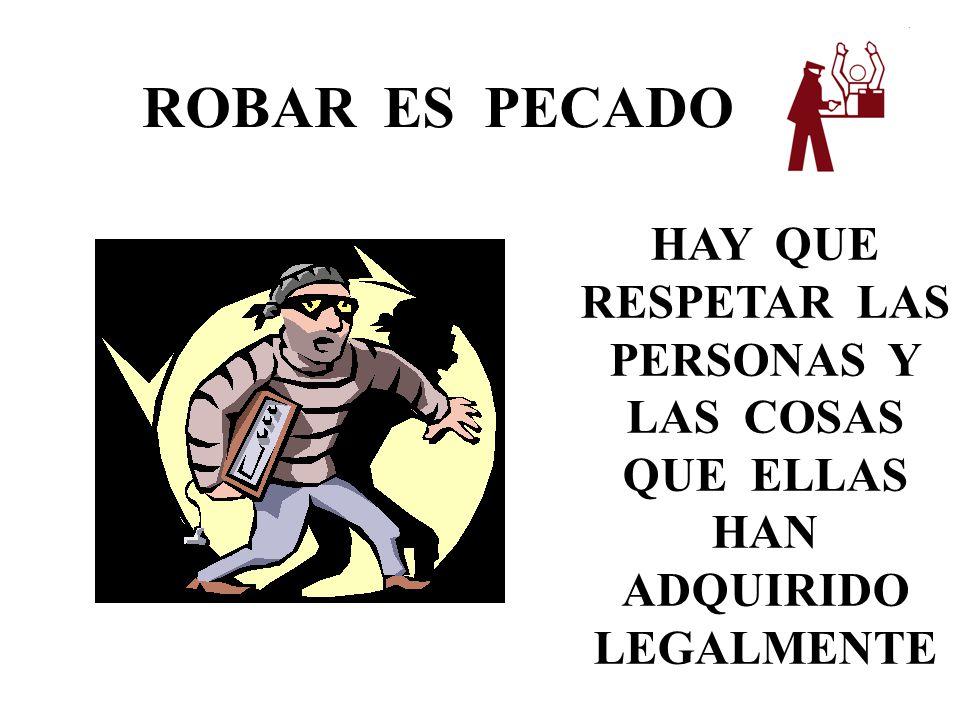ROBAR ES PECADO HAY QUE RESPETAR LAS PERSONAS Y LAS COSAS QUE ELLAS HAN ADQUIRIDO LEGALMENTE