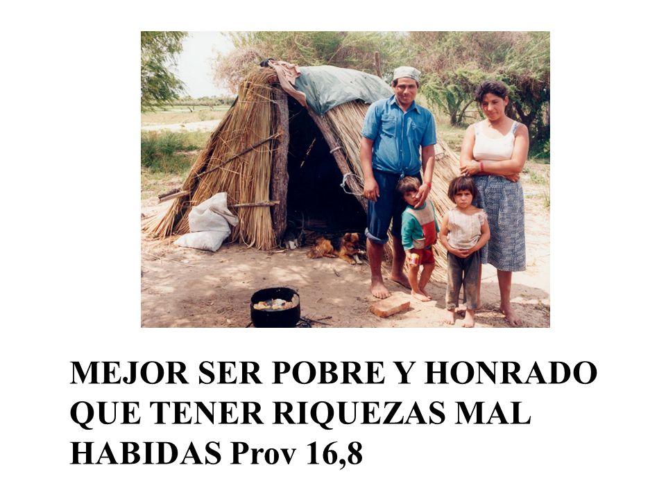 MEJOR SER POBRE Y HONRADO QUE TENER RIQUEZAS MAL HABIDAS Prov 16,8