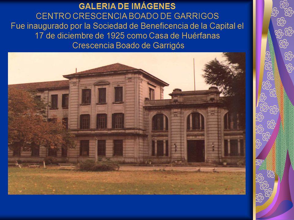GALERIA DE IMÁGENES CENTRO CRESCENCIA BOADO DE GARRIGOS Fue inaugurado por la Sociedad de Beneficencia de la Capital el 17 de diciembre de 1925 como Casa de Huérfanas Crescencia Boado de Garrigós