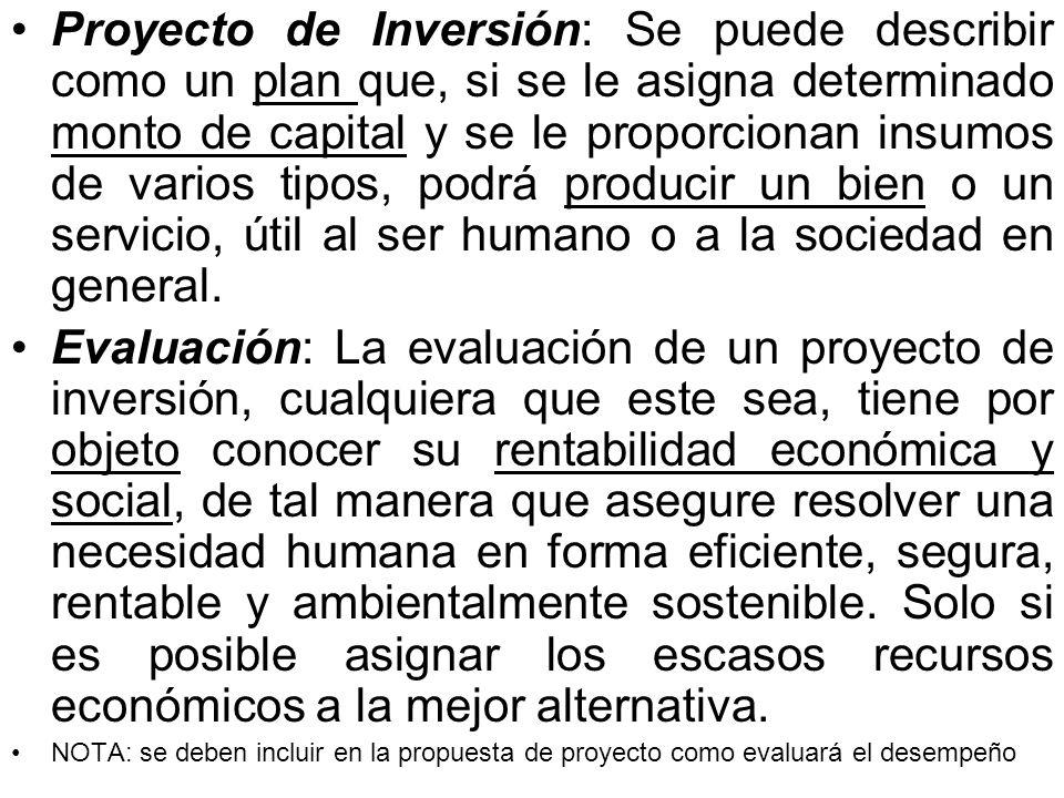 Proyecto de Inversión: Se puede describir como un plan que, si se le asigna determinado monto de capital y se le proporcionan insumos de varios tipos, podrá producir un bien o un servicio, útil al ser humano o a la sociedad en general.