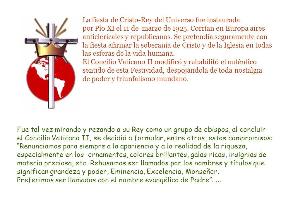 La fiesta de Cristo-Rey del Universo fue instaurada por Pío XI el 11 de marzo de 1925. Corrían en Europa aires anticlericales y republicanos. Se pretendía seguramente con la fiesta afirmar la soberanía de Cristo y de la Iglesia en todas las esferas de la vida humana.