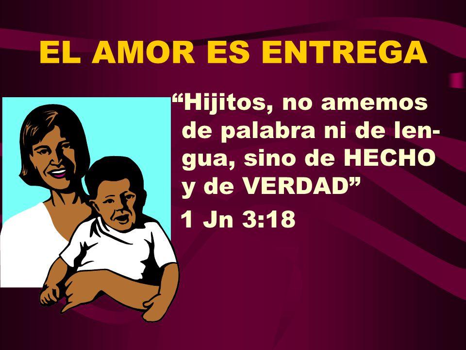 EL AMOR ES ENTREGA Hijitos, no amemos de palabra ni de len-gua, sino de HECHO y de VERDAD 1 Jn 3:18.