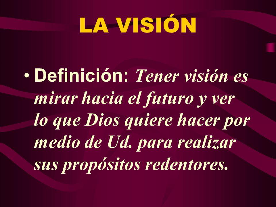 LA VISIÓN Definición: Tener visión es mirar hacia el futuro y ver lo que Dios quiere hacer por medio de Ud.