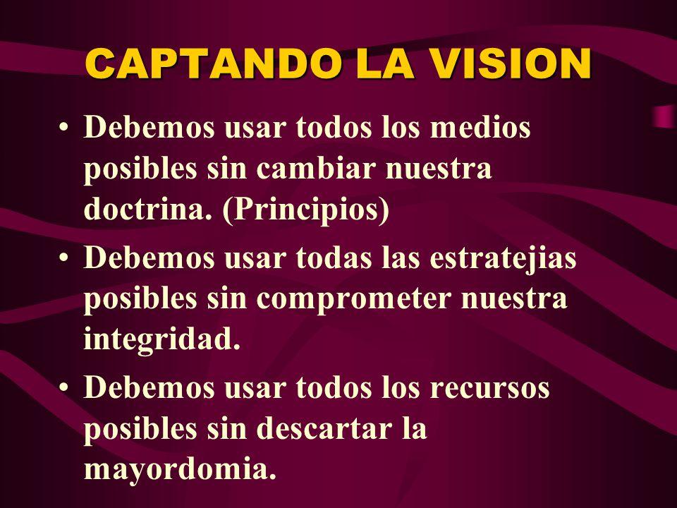 CAPTANDO LA VISION Debemos usar todos los medios posibles sin cambiar nuestra doctrina. (Principios)