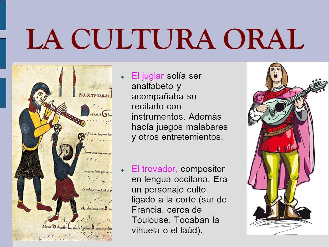 LA CULTURA ORAL El juglar solía ser analfabeto y acompañaba su recitado con instrumentos. Además hacía juegos malabares y otros entretemientos.