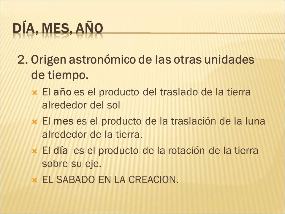 Día, mes, año 2. Origen astronómico de las otras unidades de tiempo.