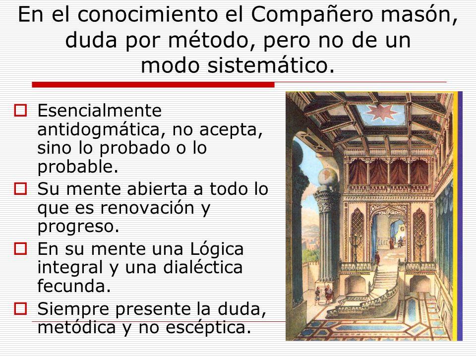 En el conocimiento el Compañero masón, duda por método, pero no de un modo sistemático.