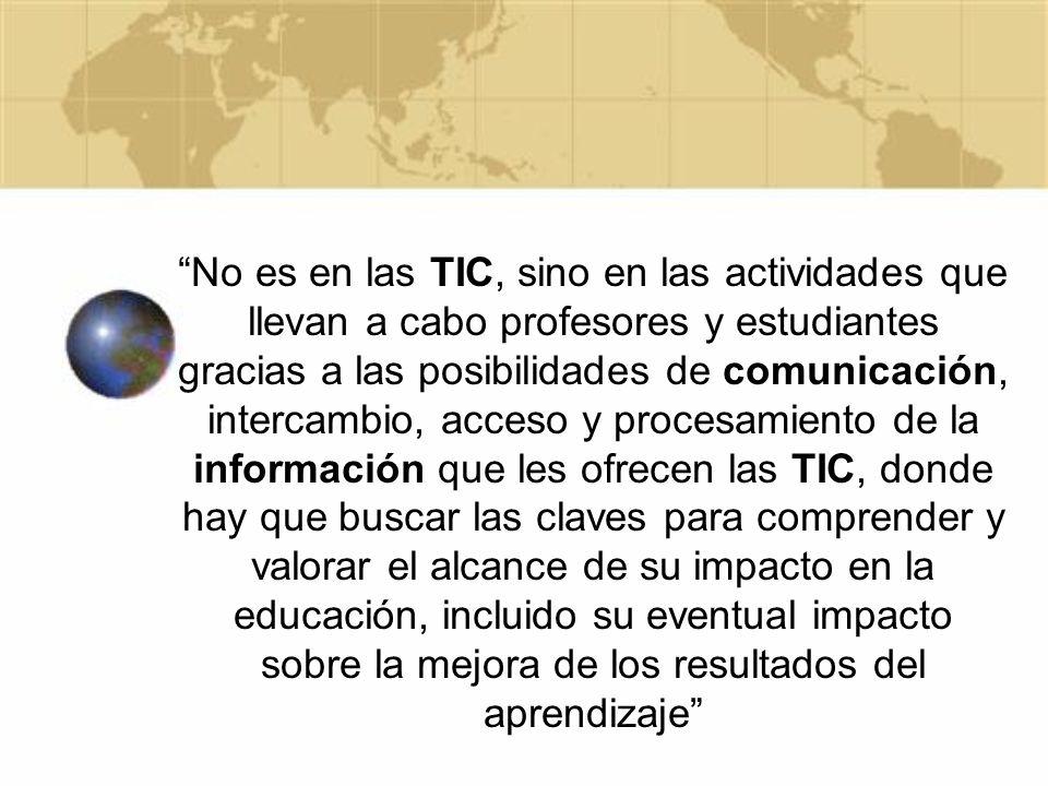 No es en las TIC, sino en las actividades que llevan a cabo profesores y estudiantes gracias a las posibilidades de comunicación, intercambio, acceso y procesamiento de la información que les ofrecen las TIC, donde hay que buscar las claves para comprender y valorar el alcance de su impacto en la educación, incluido su eventual impacto sobre la mejora de los resultados del aprendizaje